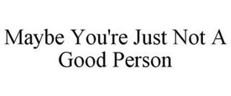MAYBE YOU'RE JUST NOT A GOOD PERSON