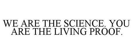 WE ARE THE SCIENCE. YOU ARE THE LIVING PROOF.