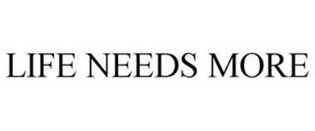 LIFE NEEDS MORE