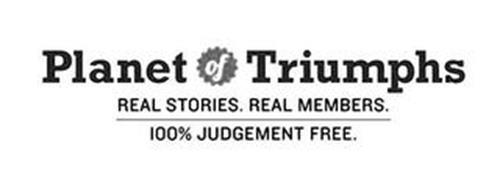 PLANET OF TRIUMPHS REAL STORIES. REAL MEMBERS. 100% JUDGEMENT FREE.