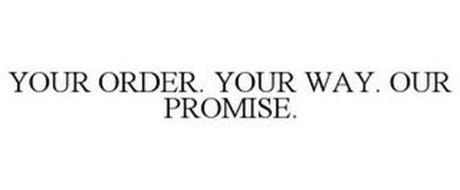 YOUR ORDER. YOUR WAY. OUR PROMISE.