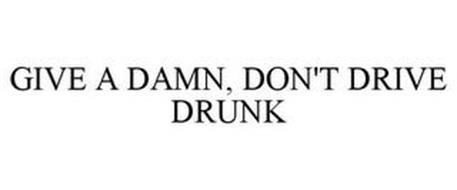 GIVE A DAMN, DON'T DRIVE DRUNK