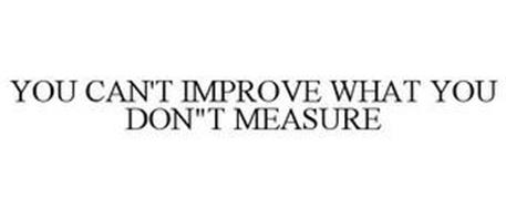 YOU CAN'T IMPROVE WHAT YOU DON