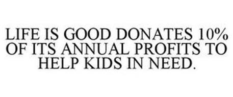 LIFE IS GOOD DONATES 10% OF ITS ANNUAL PROFITS TO HELP KIDS IN NEED.