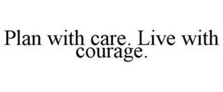 PLAN WITH CARE. LIVE WITH COURAGE.