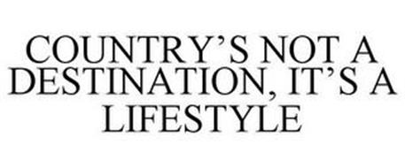 COUNTRY'S NOT A DESTINATION, IT'S A LIFESTYLE