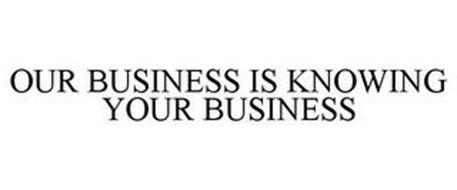 OUR BUSINESS IS KNOWING YOUR BUSINESS