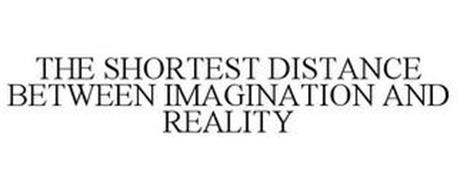 THE SHORTEST DISTANCE BETWEEN IMAGINATION AND REALITY