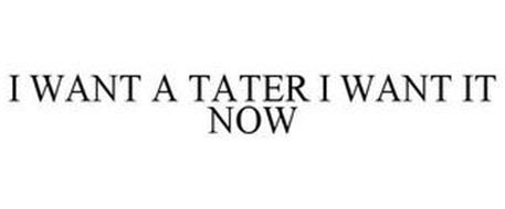 I WANT A TATER I WANT IT NOW