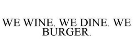 WE WINE. WE DINE. WE BURGER.