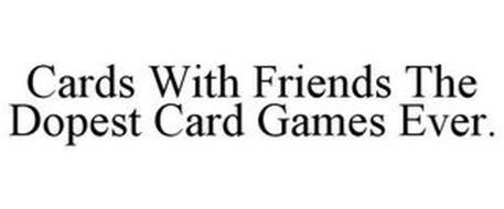 CARDS WITH FRIENDS THE DOPEST CARD GAMES EVER.