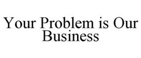 YOUR PROBLEM IS OUR BUSINESS