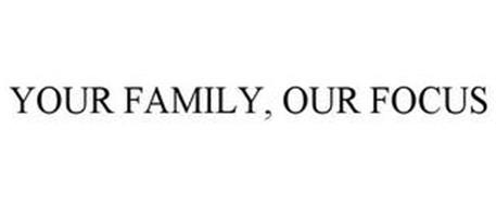 YOUR FAMILY, OUR FOCUS