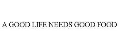 A GOOD LIFE NEEDS GOOD FOOD