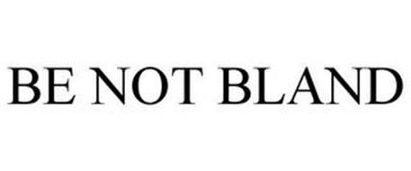 BE NOT BLAND