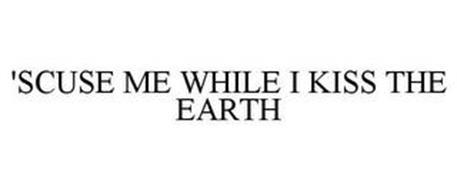 'SCUSE ME WHILE I KISS THE EARTH