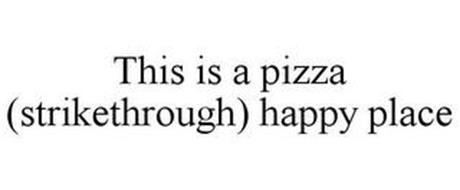 THIS IS A PIZZA (STRIKETHROUGH) HAPPY PLACE