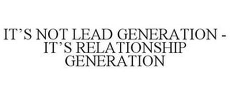 IT'S NOT LEAD GENERATION - IT'S RELATIONSHIP GENERATION