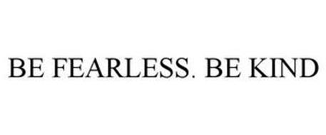 BE FEARLESS. BE KIND