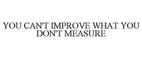 YOU CAN'T IMPROVE WHAT YOU DON'T MEASURE