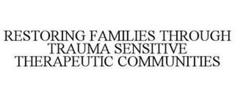 RESTORING FAMILIES THROUGH TRAUMA SENSITIVE THERAPEUTIC COMMUNITIES