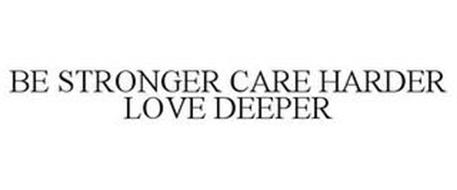 BE STRONGER CARE HARDER LOVE DEEPER