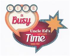 LIFE IS BUSY UNCLE ED'S SAVES YOU TIME SINCE 1982