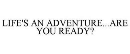 LIFE'S AN ADVENTURE...ARE YOU READY?