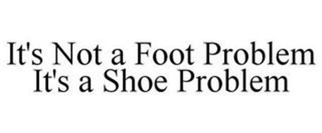 IT'S NOT A FOOT PROBLEM IT'S A SHOE PROBLEM