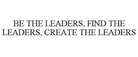 BE THE LEADERS, FIND THE LEADERS, CREATE THE LEADERS
