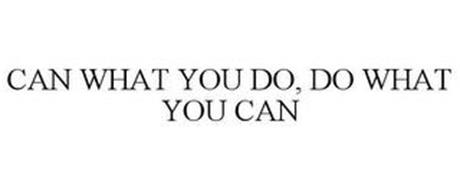 CAN WHAT YOU DO DO WHAT YOU CAN