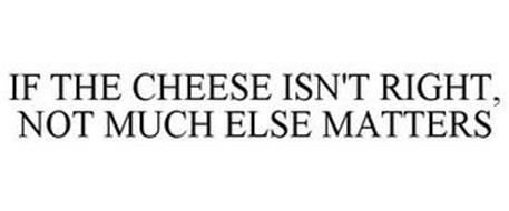 IF THE CHEESE ISN'T RIGHT, NOT MUCH ELSE MATTERS