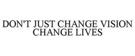 DON'T JUST CHANGE VISION CHANGE LIVES