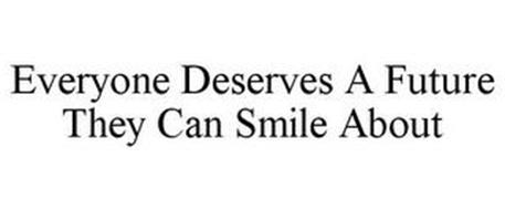 EVERYONE DESERVES A FUTURE THEY CAN SMILE ABOUT