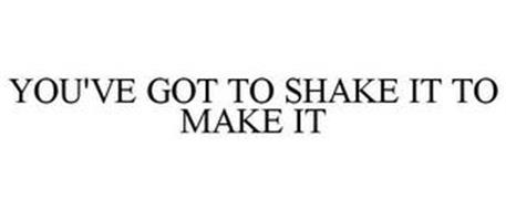 YOU'VE GOT TO SHAKE IT TO MAKE IT