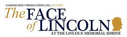 GARNER HOLT PRODUCTIONS, INC. PRESENTS THE FACE OF LINCOLN AT THE LINCOLN MEMORIAL SHRINE