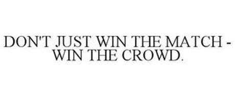 DON'T JUST WIN THE MATCH - WIN THE CROWD.