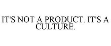 IT'S NOT A PRODUCT. IT'S A CULTURE.