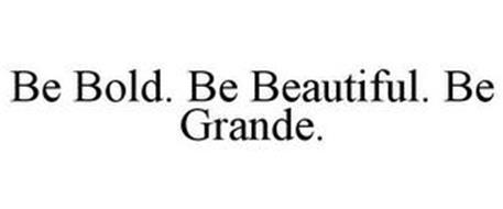 BE BOLD. BE BEAUTIFUL. BE GRANDE.