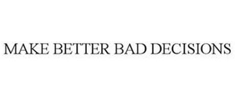MAKE BETTER BAD DECISIONS