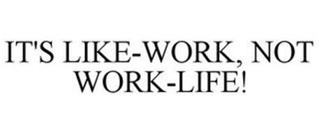 IT'S LIFE-WORK, NOT WORK-LIFE!