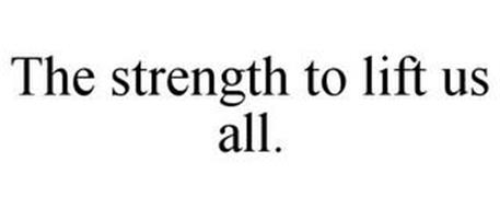 THE STRENGTH TO LIFT US ALL.