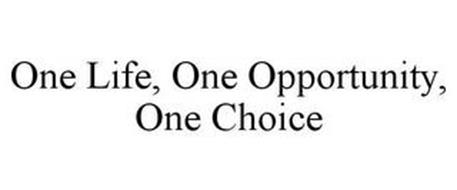 ONE LIFE ONE OPPORTUNITY ONE CHOICE