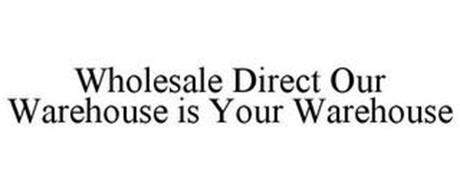 WHOLESALE DIRECT OUR WAREHOUSE IS YOUR WAREHOUSE