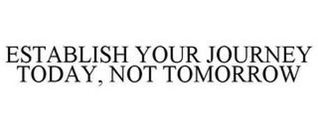ESTABLISH YOUR JOURNEY TODAY, NOT TOMORROW