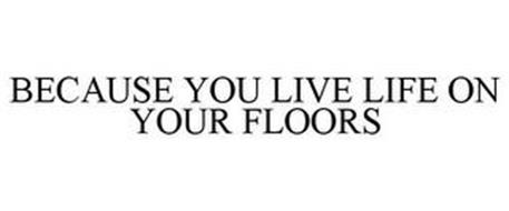 BECAUSE YOU LIVE LIFE ON YOUR FLOORS