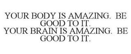YOUR BODY IS AMAZING. BE GOOD TO IT. YOUR BRAIN IS AMAZING. BE GOOD TO IT.