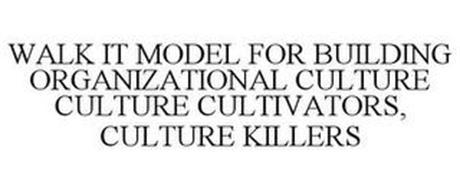 WALK IT MODEL FOR BUILDING ORGANIZATIONAL CULTURE CULTURE CULTIVATORS, CULTURE KILLERS