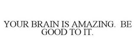 YOUR BRAIN IS AMAZING. BE GOOD TO IT.