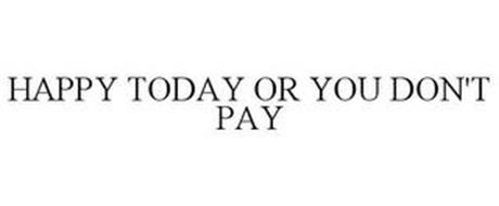HAPPY TODAY OR YOU DON'T PAY